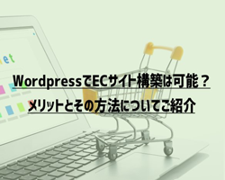 WordPressでECサイト構築は可能?メリットとその方法についてご紹介