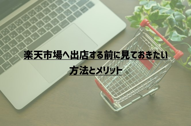 【2021年版】楽天市場へ出店する前に見ておきたい方法とメリット