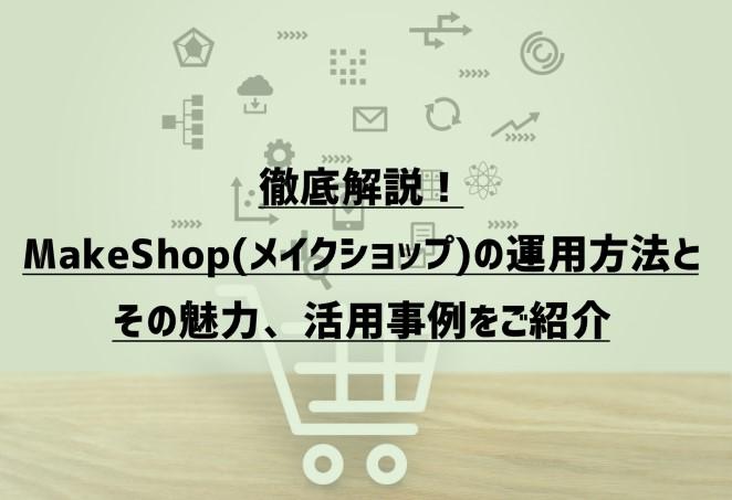 徹底解説!MakeShop(メイクショップ)の運用方法とその魅力、活用事例をご紹介