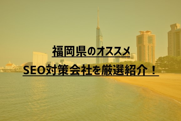 【2021年度版】福岡県のオススメSEO対策会社9社を厳選紹介!